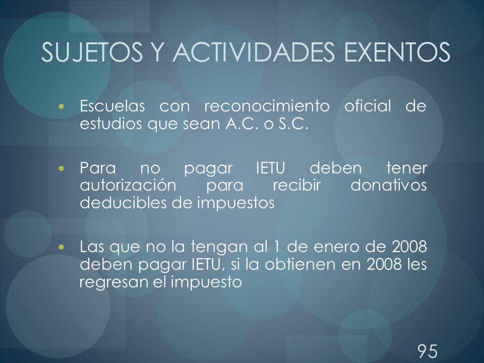 95 SUJETOS Y ACTIVIDADES EXENTOS Escuelas con reconocimiento oficial de estudios que sean A.C. o S.C. Para no pagar IETU deben tener autorización para