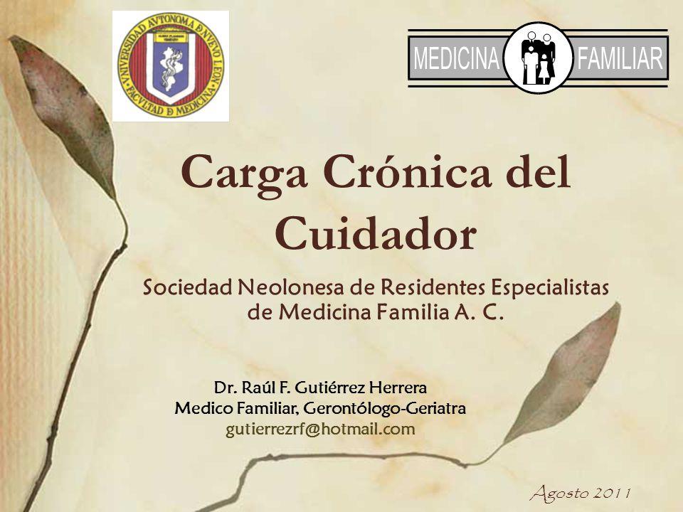 Carga Crónica del Cuidador Sociedad Neolonesa de Residentes Especialistas de Medicina Familia A. C. Agosto 2011 Dr. Raúl F. Gutiérrez Herrera Medico F