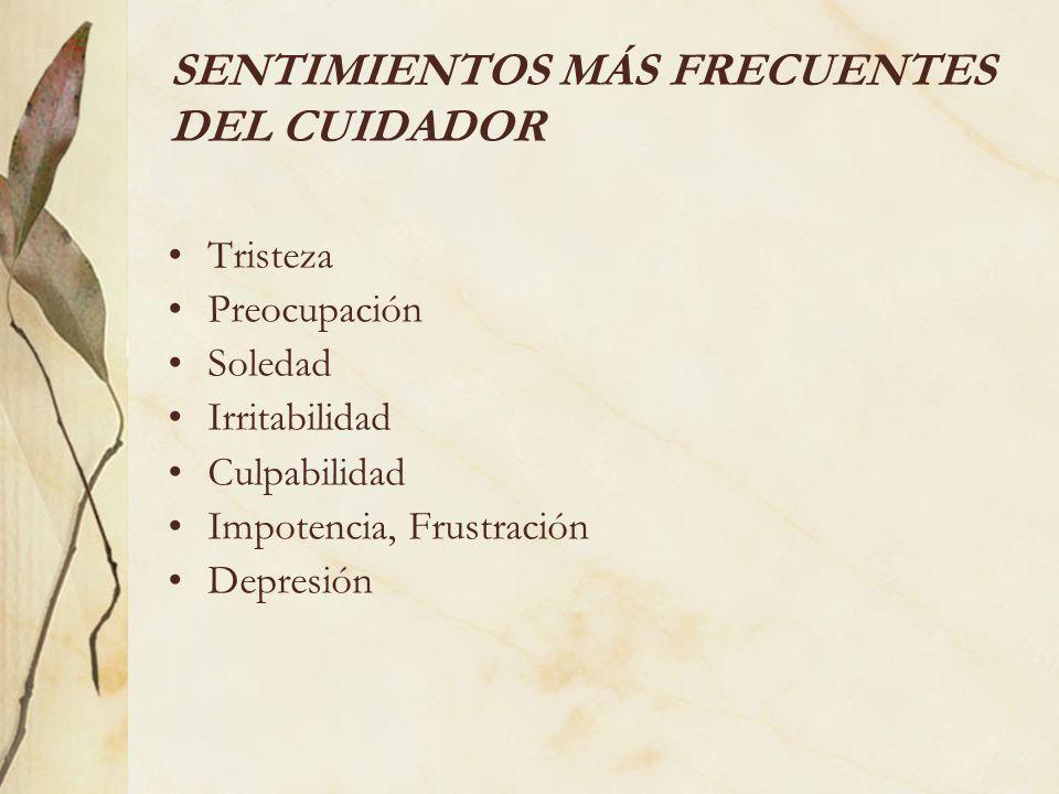 SENTIMIENTOS MÁS FRECUENTES DEL CUIDADOR Tristeza Preocupación Soledad Irritabilidad Culpabilidad Impotencia, Frustración Depresión