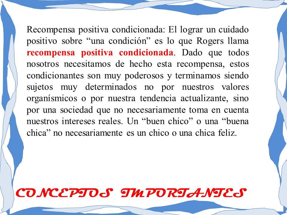 Recompensa positiva condicionada: El lograr un cuidado positivo sobre una condición es lo que Rogers llama recompensa positiva condicionada. Dado que