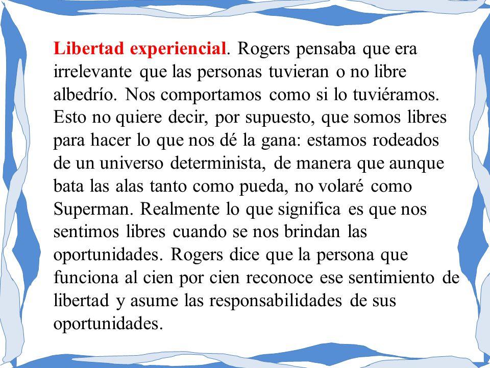 Libertad experiencial. Rogers pensaba que era irrelevante que las personas tuvieran o no libre albedrío. Nos comportamos como si lo tuviéramos. Esto n