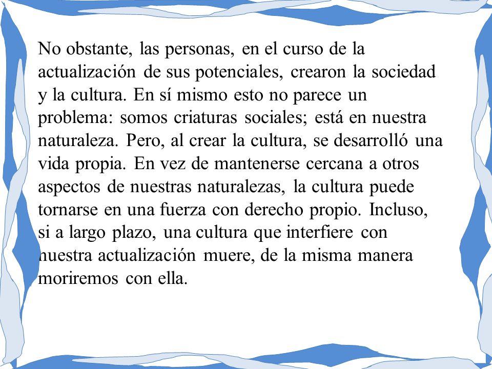 No obstante, las personas, en el curso de la actualización de sus potenciales, crearon la sociedad y la cultura. En sí mismo esto no parece un problem