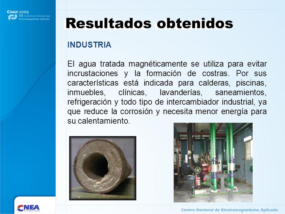 Resultados obtenidos INDUSTRIA El agua tratada magnéticamente se utiliza para evitar incrustaciones y la formación de costras. Por sus características