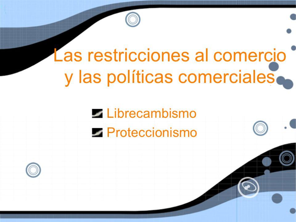 Las restricciones al comercio y las políticas comerciales Librecambismo Proteccionismo Librecambismo Proteccionismo