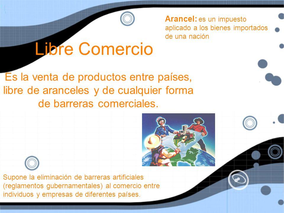 Libre Comercio Es la venta de productos entre países, libre de aranceles y de cualquier forma de barreras comerciales.