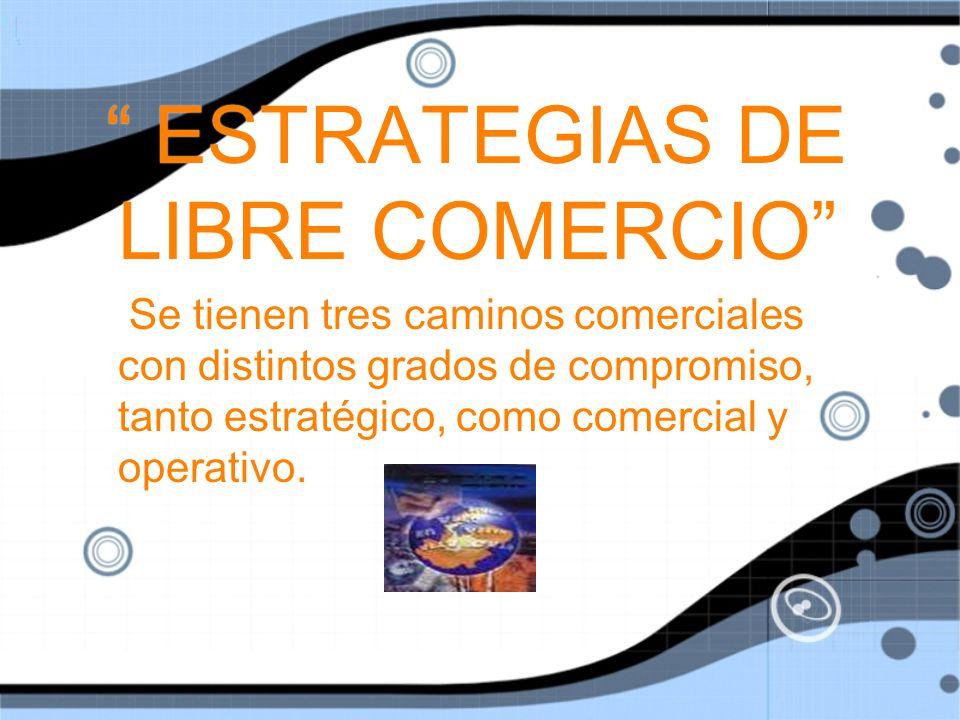 ESTRATEGIAS DE LIBRE COMERCIO Se tienen tres caminos comerciales con distintos grados de compromiso, tanto estratégico, como comercial y operativo.