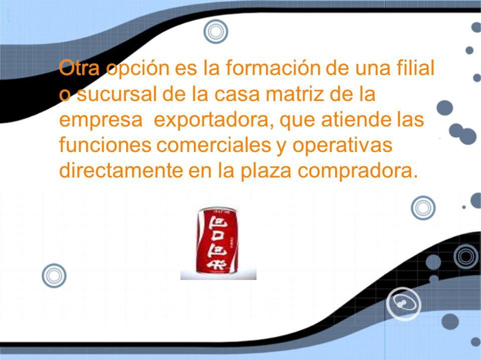 Otra opción es la formación de una filial o sucursal de la casa matriz de la empresa exportadora, que atiende las funciones comerciales y operativas directamente en la plaza compradora.
