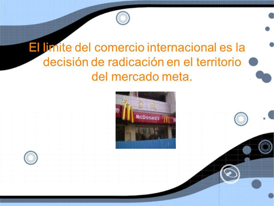 El limite del comercio internacional es la decisión de radicación en el territorio del mercado meta.