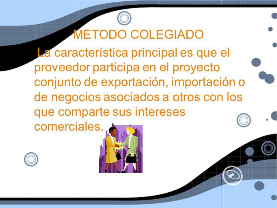 METODO COLEGIADO La característica principal es que el proveedor participa en el proyecto conjunto de exportación, importación o de negocios asociados a otros con los que comparte sus intereses comerciales.