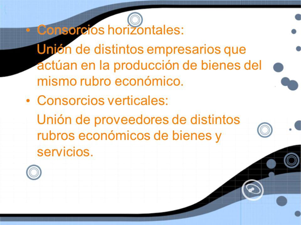 Consorcios horizontales: Unión de distintos empresarios que actúan en la producción de bienes del mismo rubro económico.