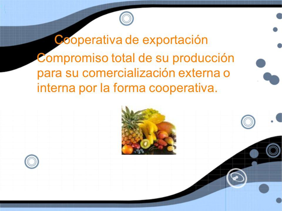 Cooperativa de exportación Compromiso total de su producción para su comercialización externa o interna por la forma cooperativa.