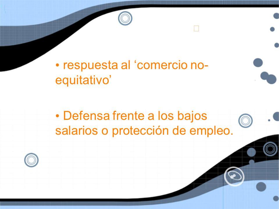respuesta al comercio no- equitativo Defensa frente a los bajos salarios o protección de empleo.