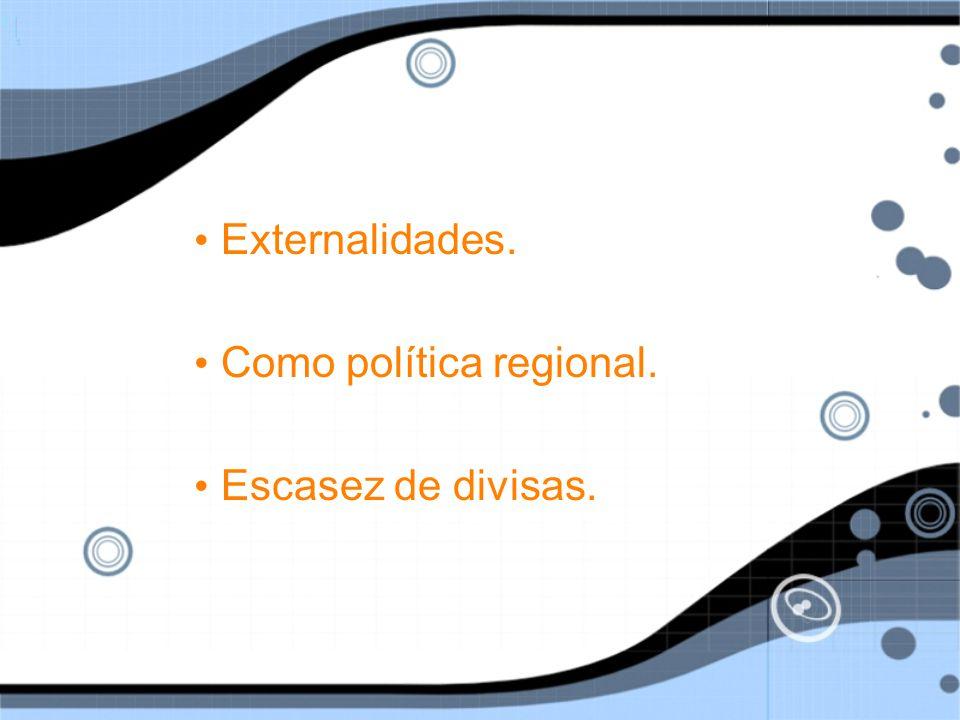 Externalidades.Como política regional. Escasez de divisas.