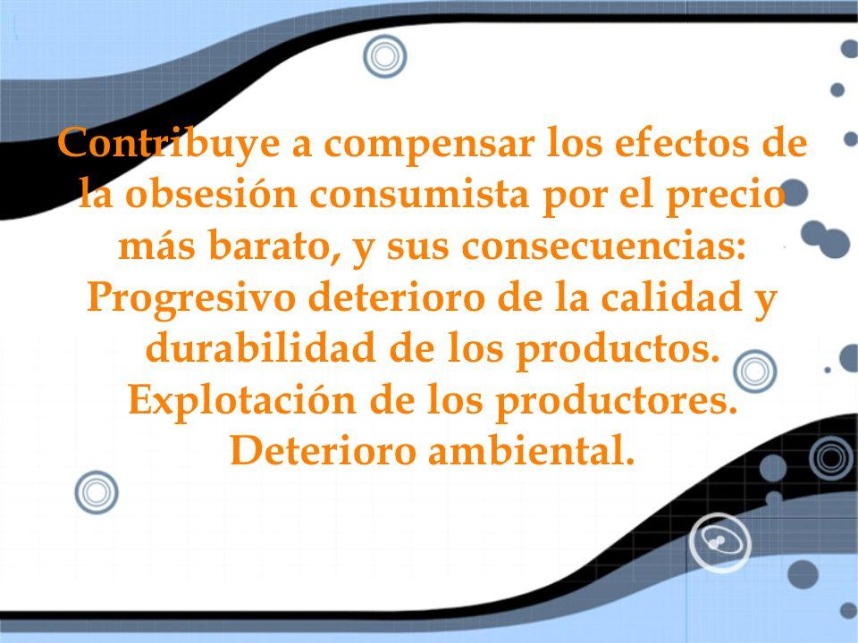 Contribuye a compensar los efectos de la obsesión consumista por el precio más barato, y sus consecuencias: Progresivo deterioro de la calidad y durabilidad de los productos.