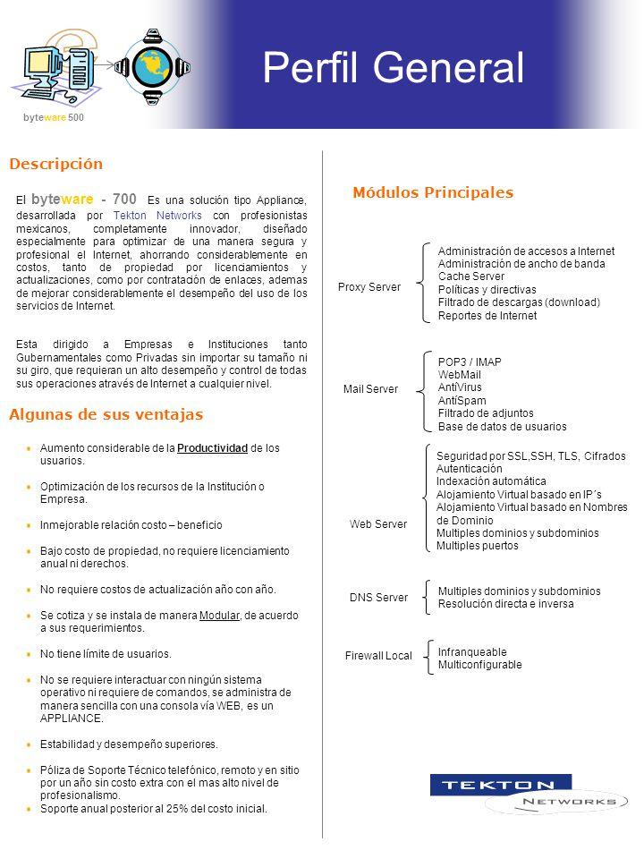 El byteware - 700 Es una solución tipo Appliance, desarrollada por Tekton Networks con profesionistas mexicanos, completamente innovador, diseñado especialmente para optimizar de una manera segura y profesional el Internet, ahorrando considerablemente en costos, tanto de propiedad por licenciamientos y actualizaciones, como por contratación de enlaces, ademas de mejorar considerablemente el desempeño del uso de los servicios de Internet.