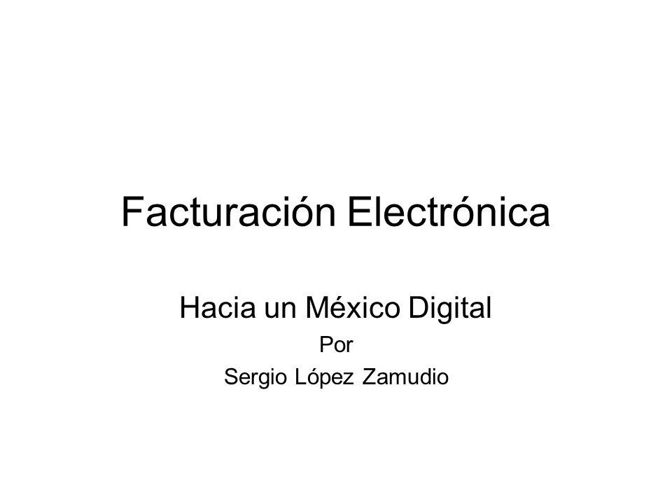 Facturación Electrónica Hacia un México Digital Por Sergio López Zamudio