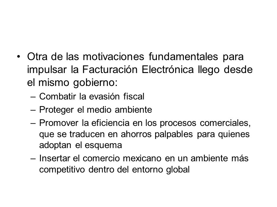 Otra de las motivaciones fundamentales para impulsar la Facturación Electrónica llego desde el mismo gobierno: –Combatir la evasión fiscal –Proteger e