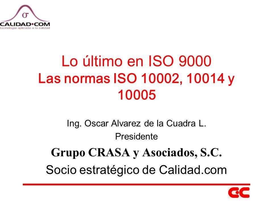 Lo último en ISO 9000 Las normas ISO 10002, 10014 y 10005 Ing. Oscar Alvarez de la Cuadra L. Presidente Grupo CRASA y Asociados, S.C. Socio estratégic