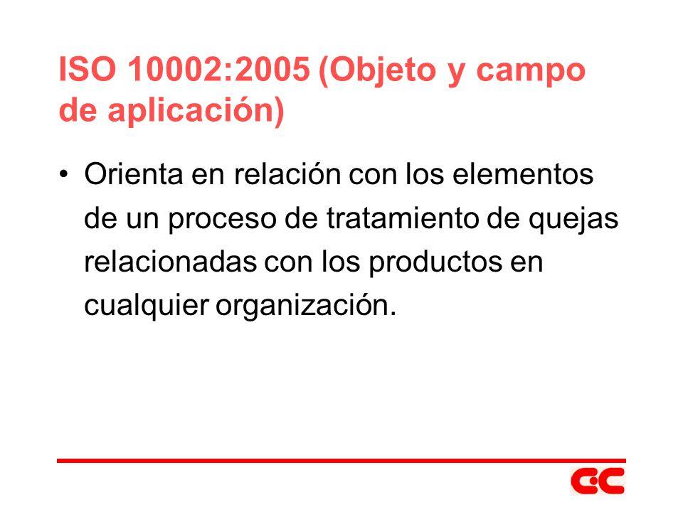 ISO 10002:2005 (Objeto y campo de aplicación) Orienta en relación con los elementos de un proceso de tratamiento de quejas relacionadas con los produc