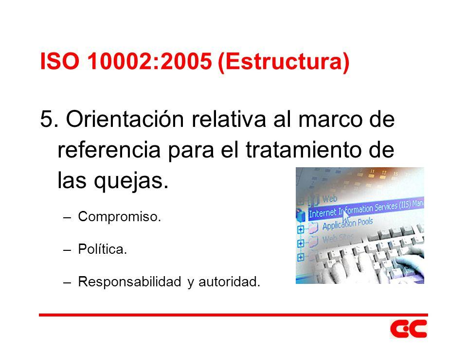 ISO 10002:2005 (Estructura) 5. Orientación relativa al marco de referencia para el tratamiento de las quejas. –Compromiso. –Política. –Responsabilidad