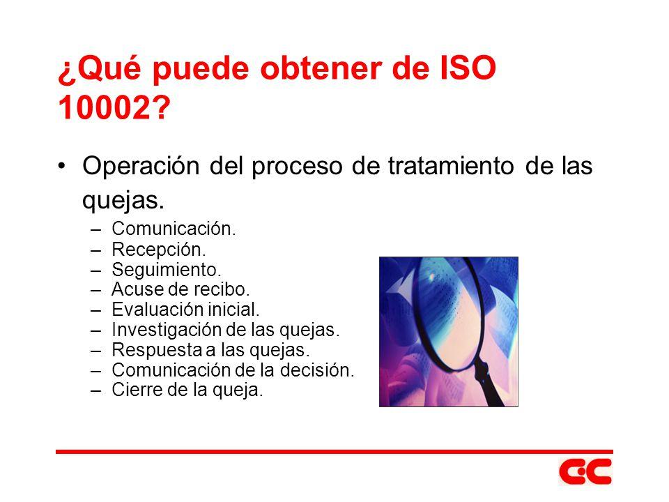 ¿Qué puede obtener de ISO 10002? Operación del proceso de tratamiento de las quejas. –Comunicación. –Recepción. –Seguimiento. –Acuse de recibo. –Evalu