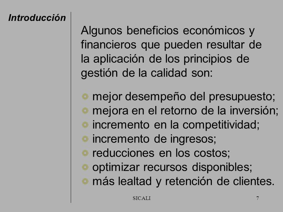 SICALI7 Algunos beneficios económicos y financieros que pueden resultar de la aplicación de los principios de gestión de la calidad son: mejor desempeño del presupuesto; mejora en el retorno de la inversión; incremento en la competitividad; incremento de ingresos; reducciones en los costos; optimizar recursos disponibles; más lealtad y retención de clientes.