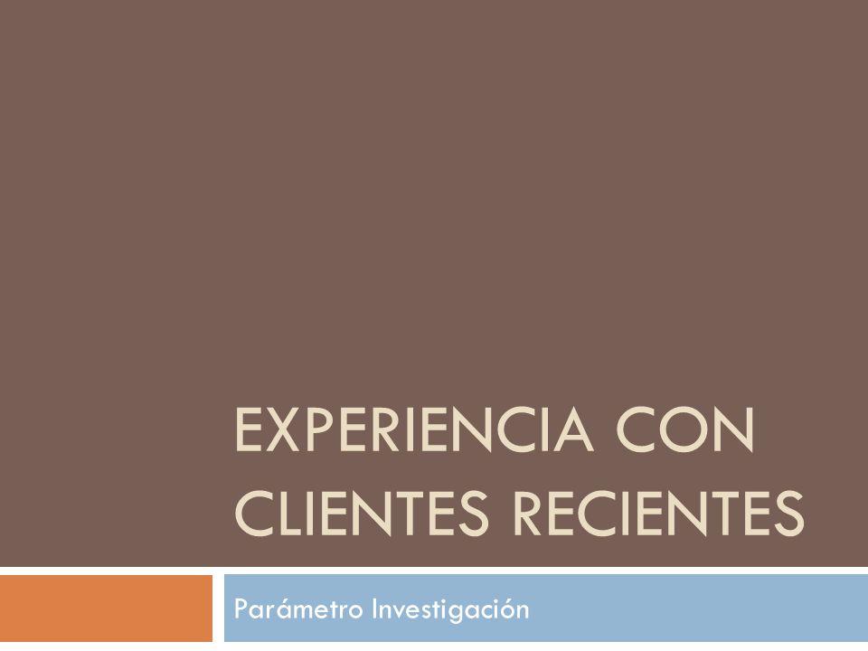 EXPERIENCIA CON CLIENTES RECIENTES Parámetro Investigación