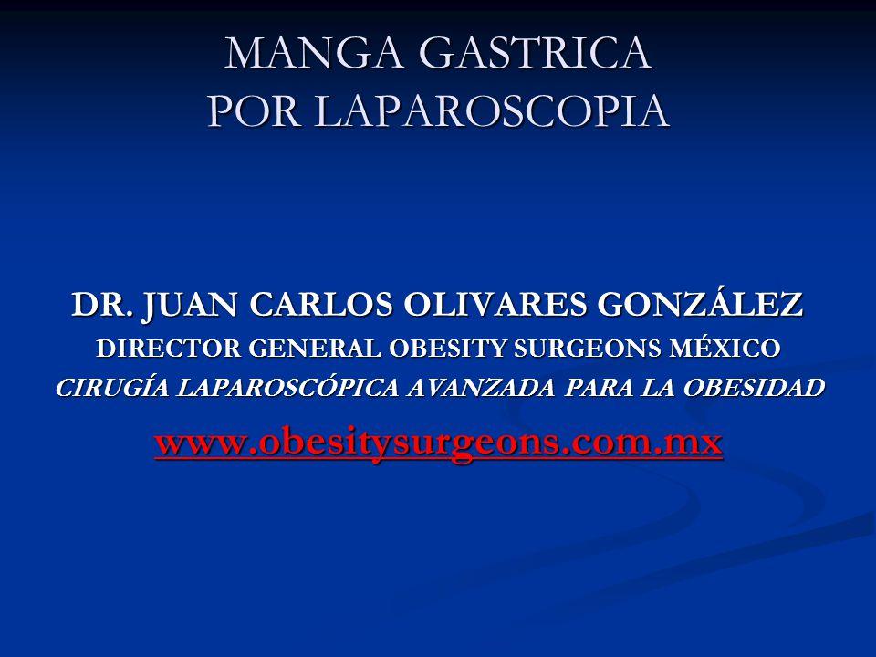 MANGA GASTRICA POR LAPAROSCOPIA DR. JUAN CARLOS OLIVARES GONZÁLEZ DIRECTOR GENERAL OBESITY SURGEONS MÉXICO CIRUGÍA LAPAROSCÓPICA AVANZADA PARA LA OBES