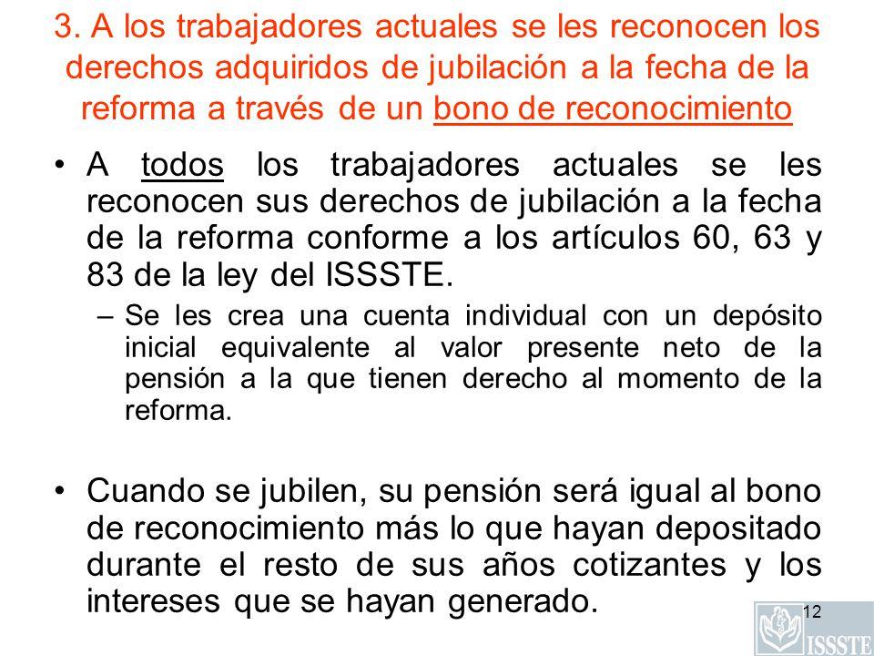 12 3. A los trabajadores actuales se les reconocen los derechos adquiridos de jubilación a la fecha de la reforma a través de un bono de reconocimient