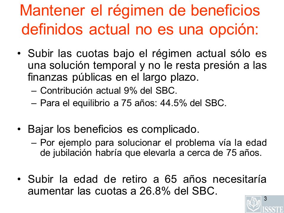 3 Mantener el régimen de beneficios definidos actual no es una opción: Subir las cuotas bajo el régimen actual sólo es una solución temporal y no le resta presión a las finanzas públicas en el largo plazo.