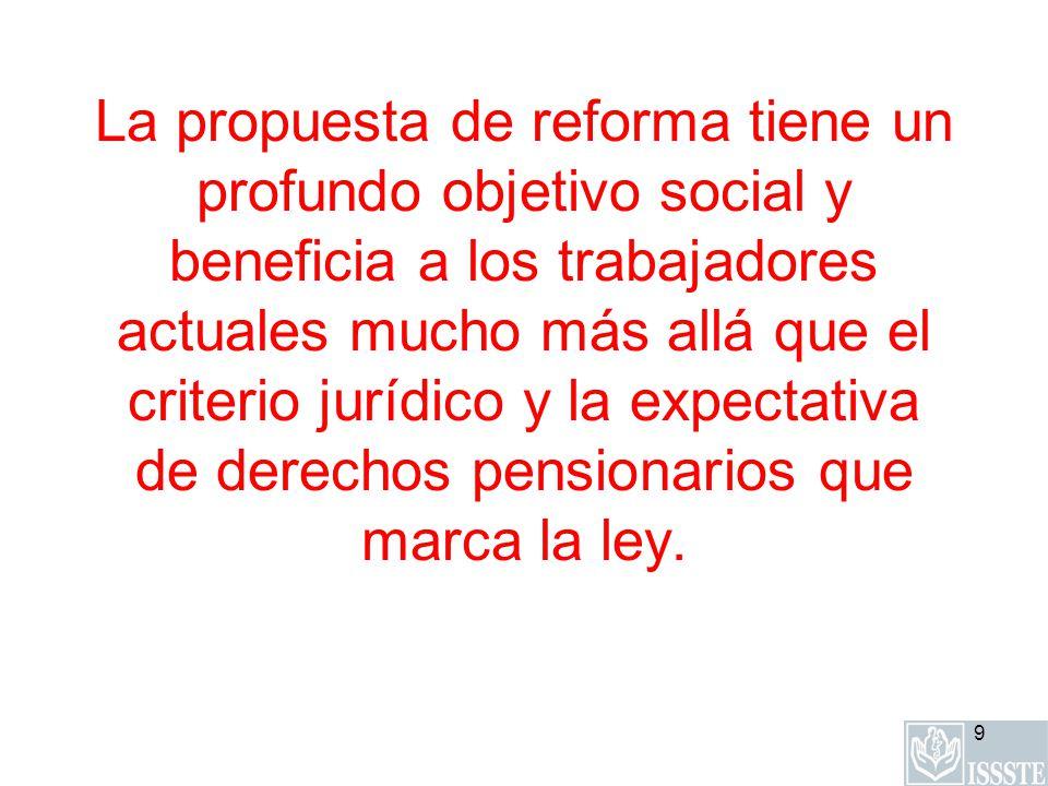 9 La propuesta de reforma tiene un profundo objetivo social y beneficia a los trabajadores actuales mucho más allá que el criterio jurídico y la expectativa de derechos pensionarios que marca la ley.