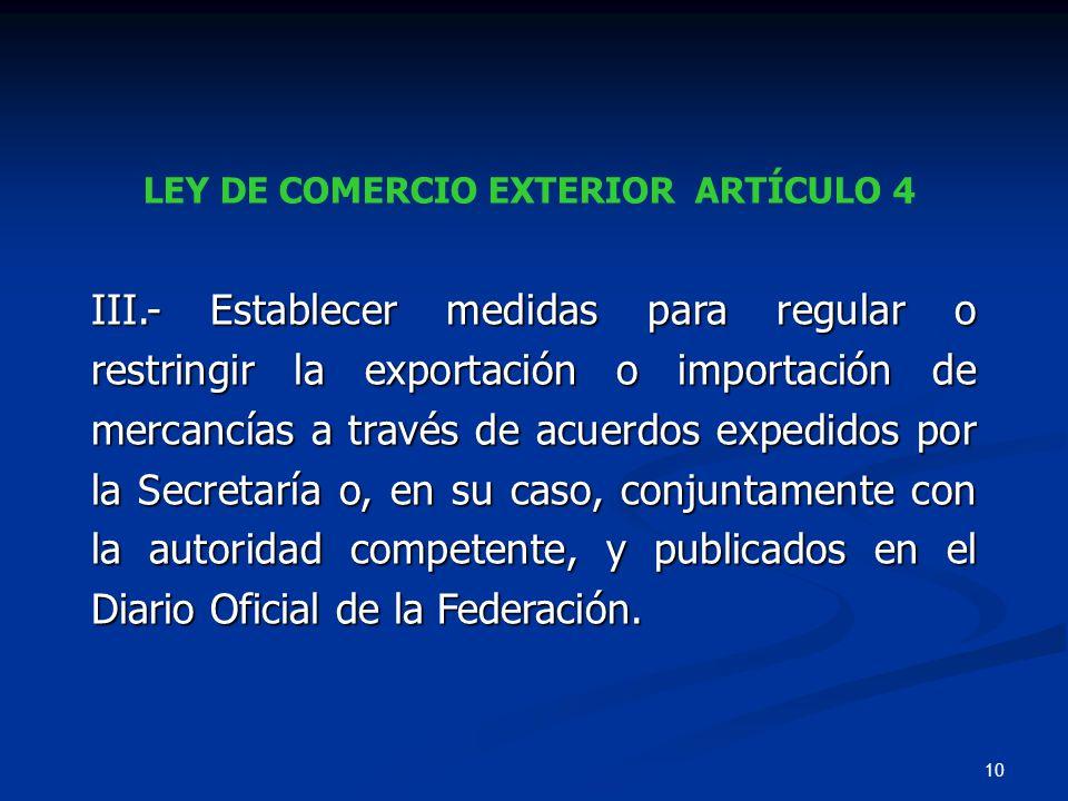 10 LEY DE COMERCIO EXTERIOR ARTÍCULO 4 III.- Establecer medidas para regular o restringir la exportación o importación de mercancías a través de acuer