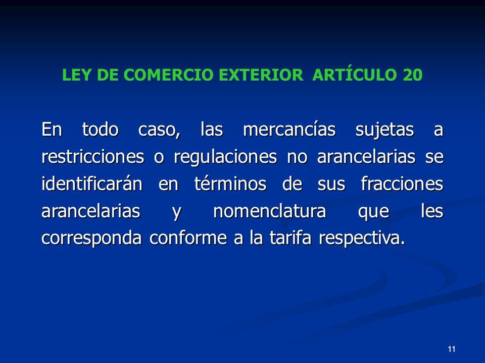 11 LEY DE COMERCIO EXTERIOR ARTÍCULO 20 En todo caso, las mercancías sujetas a restricciones o regulaciones no arancelarias se identificarán en términ