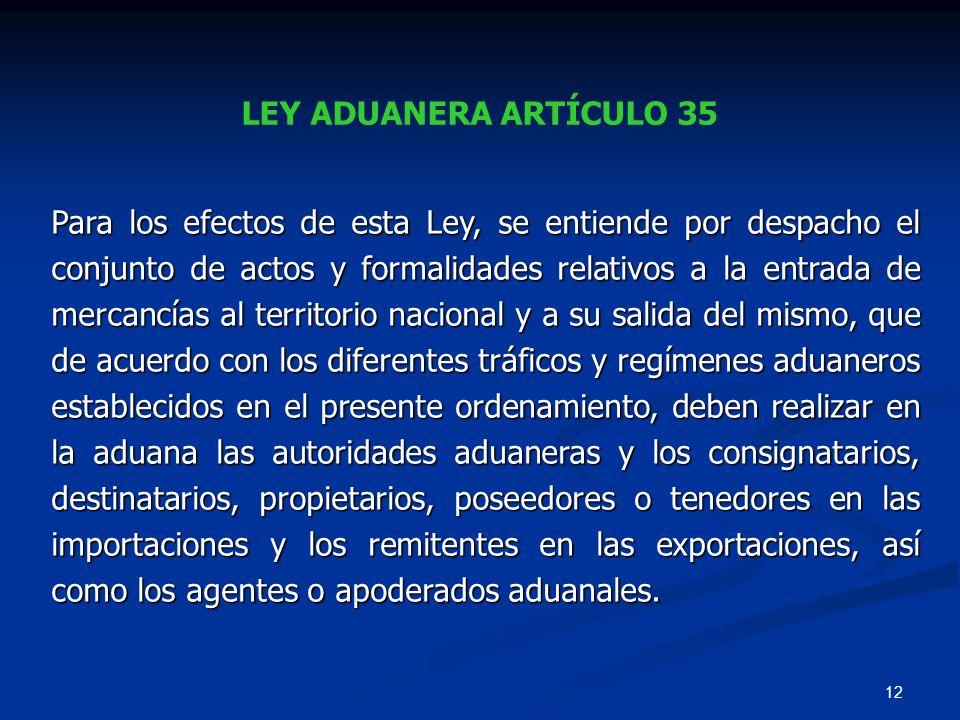 12 LEY ADUANERA ARTÍCULO 35 Para los efectos de esta Ley, se entiende por despacho el conjunto de actos y formalidades relativos a la entrada de merca