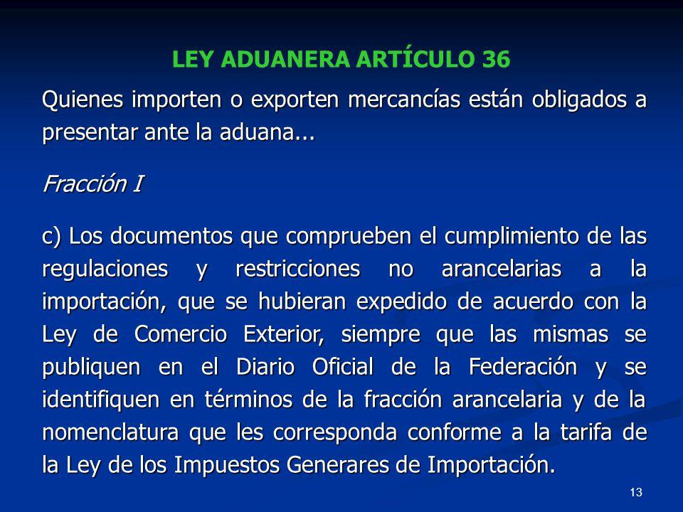 13 LEY ADUANERA ARTÍCULO 36 Quienes importen o exporten mercancías están obligados a presentar ante la aduana... Fracción I c) Los documentos que comp