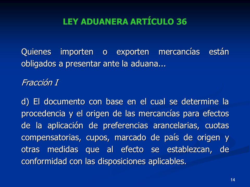 14 LEY ADUANERA ARTÍCULO 36 Quienes importen o exporten mercancías están obligados a presentar ante la aduana... Fracción I d) El documento con base e