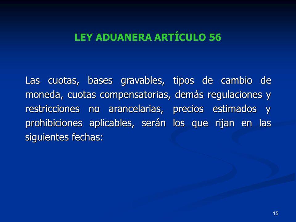 15 LEY ADUANERA ARTÍCULO 56 Las cuotas, bases gravables, tipos de cambio de moneda, cuotas compensatorias, demás regulaciones y restricciones no aranc