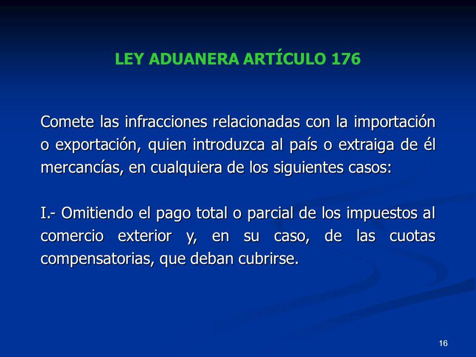 16 LEY ADUANERA ARTÍCULO 176 Comete las infracciones relacionadas con la importación o exportación, quien introduzca al país o extraiga de él mercancí