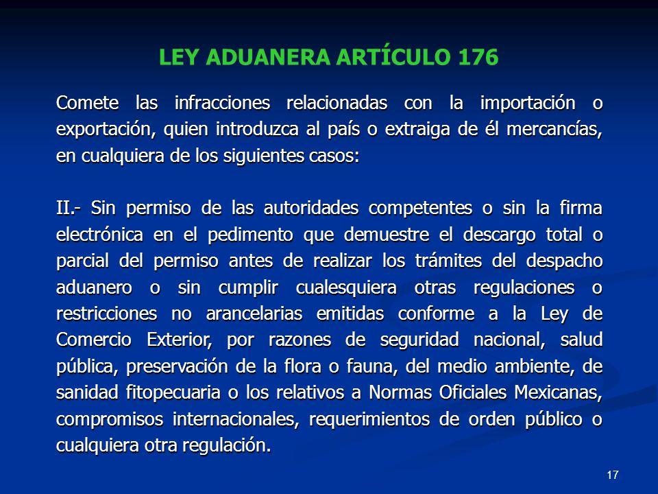 17 LEY ADUANERA ARTÍCULO 176 Comete las infracciones relacionadas con la importación o exportación, quien introduzca al país o extraiga de él mercancí