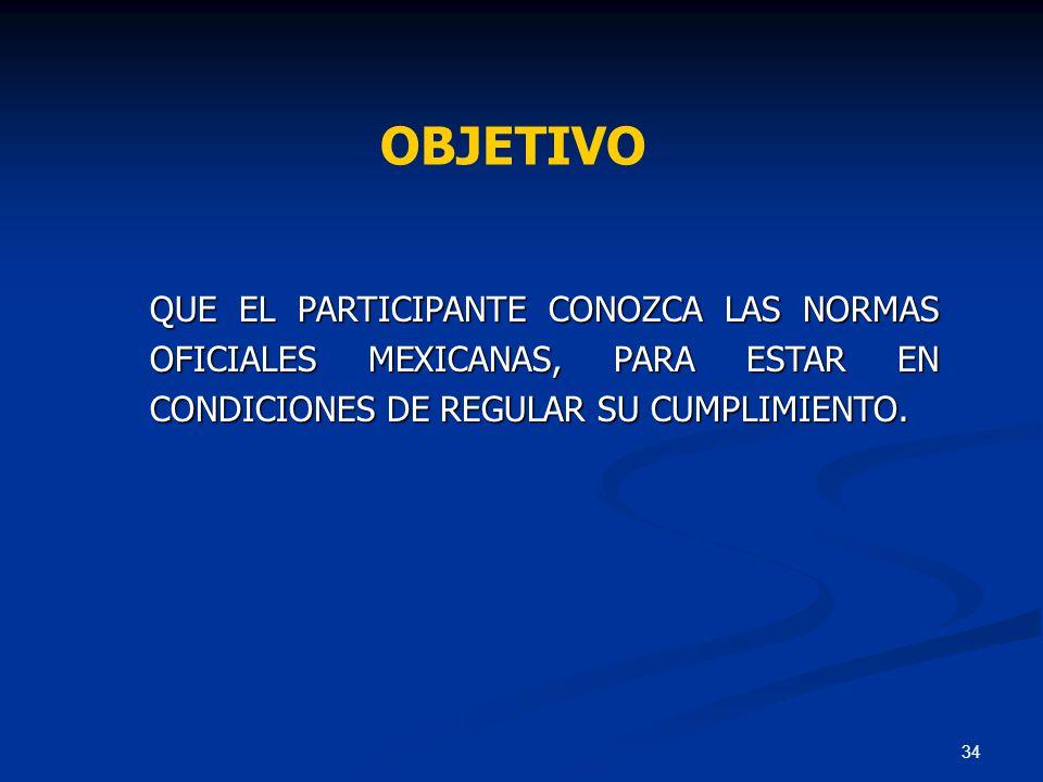 34 QUE EL PARTICIPANTE CONOZCA LAS NORMAS OFICIALES MEXICANAS, PARA ESTAR EN CONDICIONES DE REGULAR SU CUMPLIMIENTO. OBJETIVO