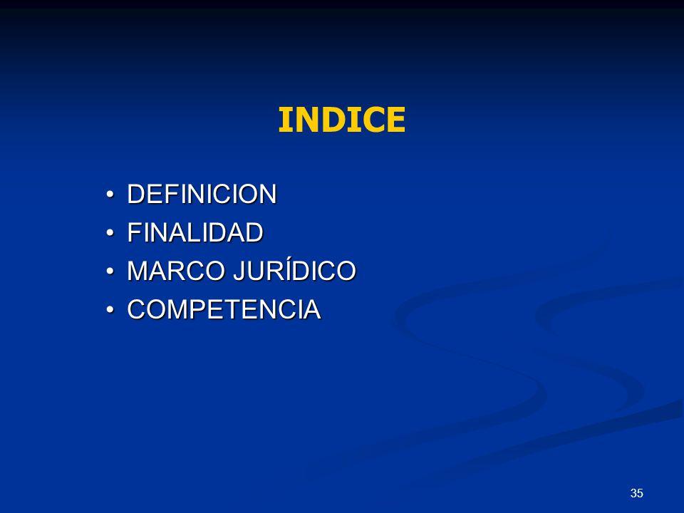 35 DEFINICIONDEFINICION FINALIDADFINALIDAD MARCO JURÍDICOMARCO JURÍDICO COMPETENCIACOMPETENCIA INDICE