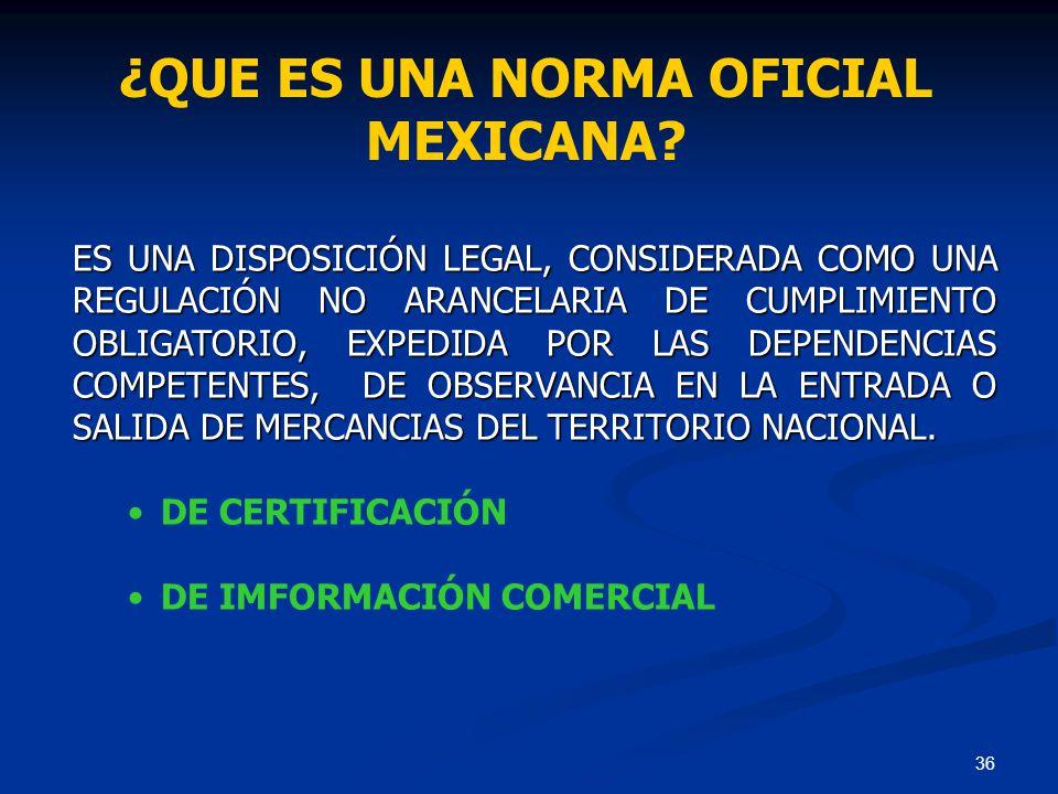 36 ¿QUE ES UNA NORMA OFICIAL MEXICANA? ES UNA DISPOSICIÓN LEGAL, CONSIDERADA COMO UNA REGULACIÓN NO ARANCELARIA DE CUMPLIMIENTO OBLIGATORIO, EXPEDIDA