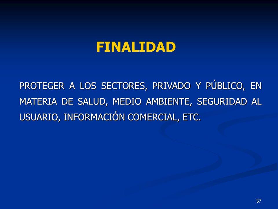 37 PROTEGER A LOS SECTORES, PRIVADO Y PÚBLICO, EN MATERIA DE SALUD, MEDIO AMBIENTE, SEGURIDAD AL USUARIO, INFORMACIÓN COMERCIAL, ETC. FINALIDAD