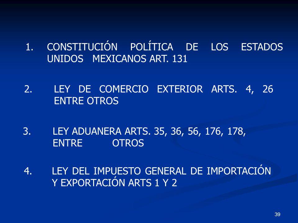 39 4.LEY DEL IMPUESTO GENERAL DE IMPORTACIÓN Y EXPORTACIÓN ARTS 1 Y 2 1. CONSTITUCIÓN POLÍTICA DE LOS ESTADOS UNIDOS MEXICANOS ART. 131 2. LEY DE COME