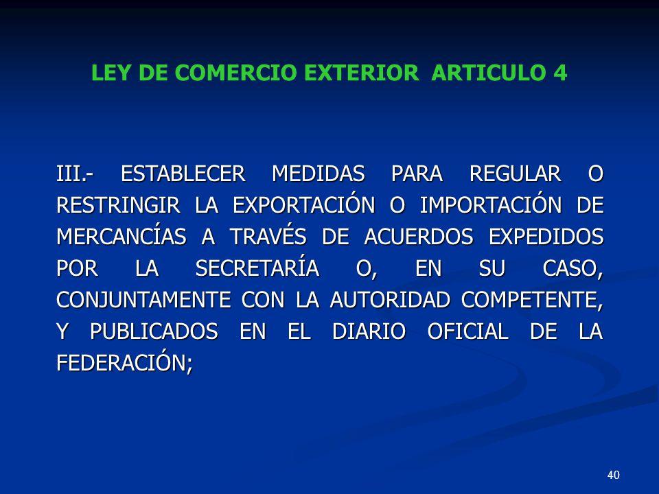 40 LEY DE COMERCIO EXTERIOR ARTICULO 4 III.- ESTABLECER MEDIDAS PARA REGULAR O RESTRINGIR LA EXPORTACIÓN O IMPORTACIÓN DE MERCANCÍAS A TRAVÉS DE ACUER