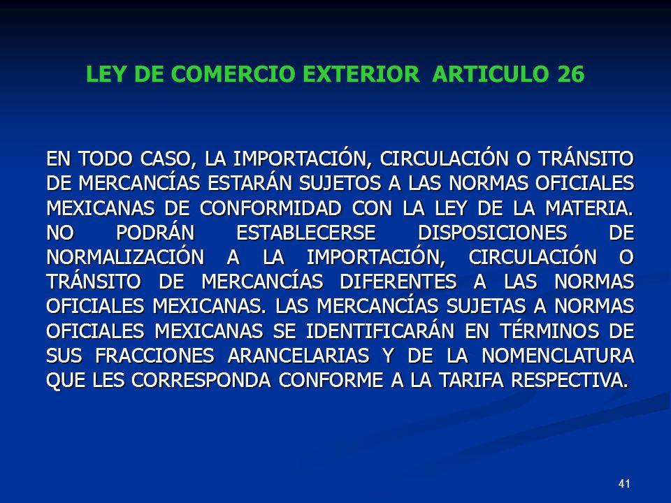 41 LEY DE COMERCIO EXTERIOR ARTICULO 26 EN TODO CASO, LA IMPORTACIÓN, CIRCULACIÓN O TRÁNSITO DE MERCANCÍAS ESTARÁN SUJETOS A LAS NORMAS OFICIALES MEXI