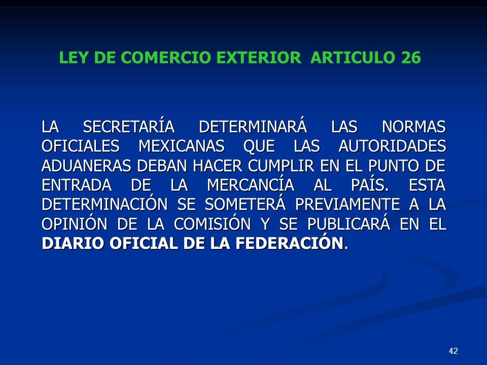42 LEY DE COMERCIO EXTERIOR ARTICULO 26 LA SECRETARÍA DETERMINARÁ LAS NORMAS OFICIALES MEXICANAS QUE LAS AUTORIDADES ADUANERAS DEBAN HACER CUMPLIR EN
