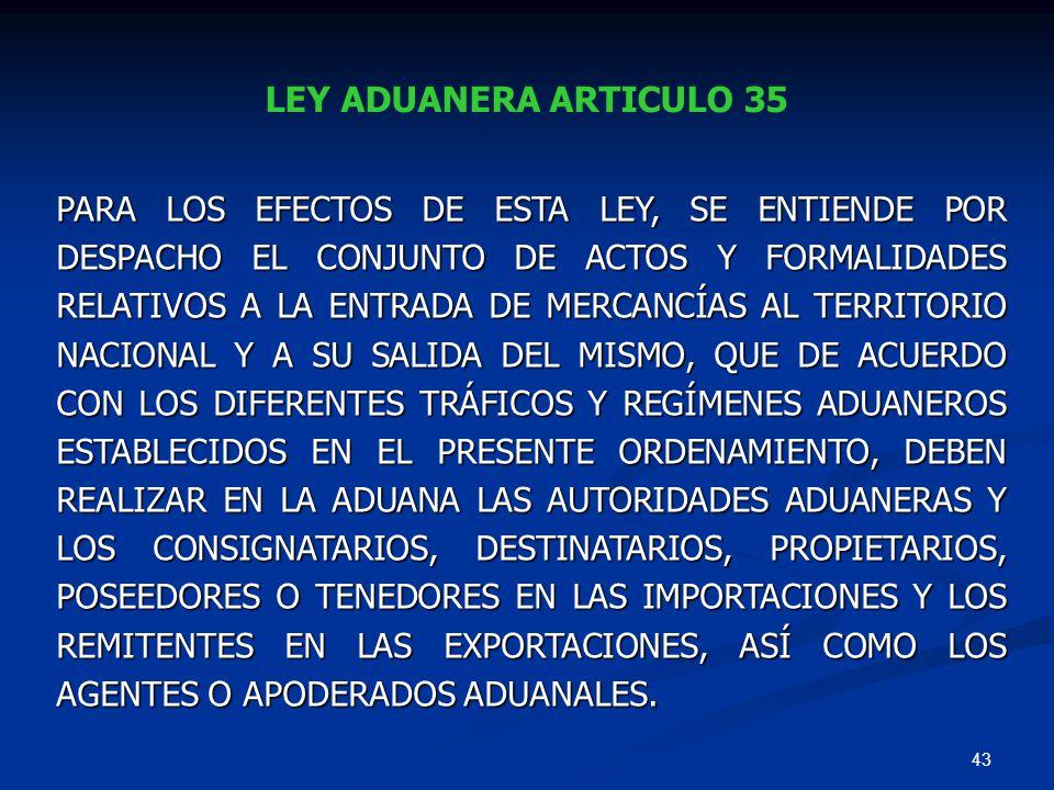 43 LEY ADUANERA ARTICULO 35 PARA LOS EFECTOS DE ESTA LEY, SE ENTIENDE POR DESPACHO EL CONJUNTO DE ACTOS Y FORMALIDADES RELATIVOS A LA ENTRADA DE MERCA