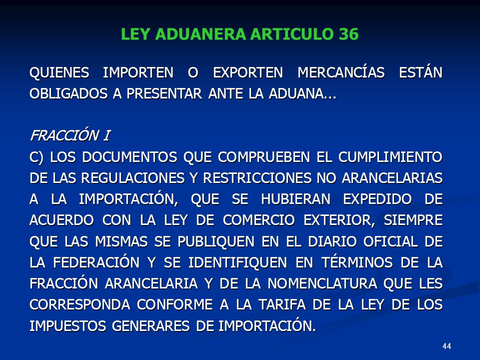 44 LEY ADUANERA ARTICULO 36 QUIENES IMPORTEN O EXPORTEN MERCANCÍAS ESTÁN OBLIGADOS A PRESENTAR ANTE LA ADUANA... FRACCIÓN I C) LOS DOCUMENTOS QUE COMP