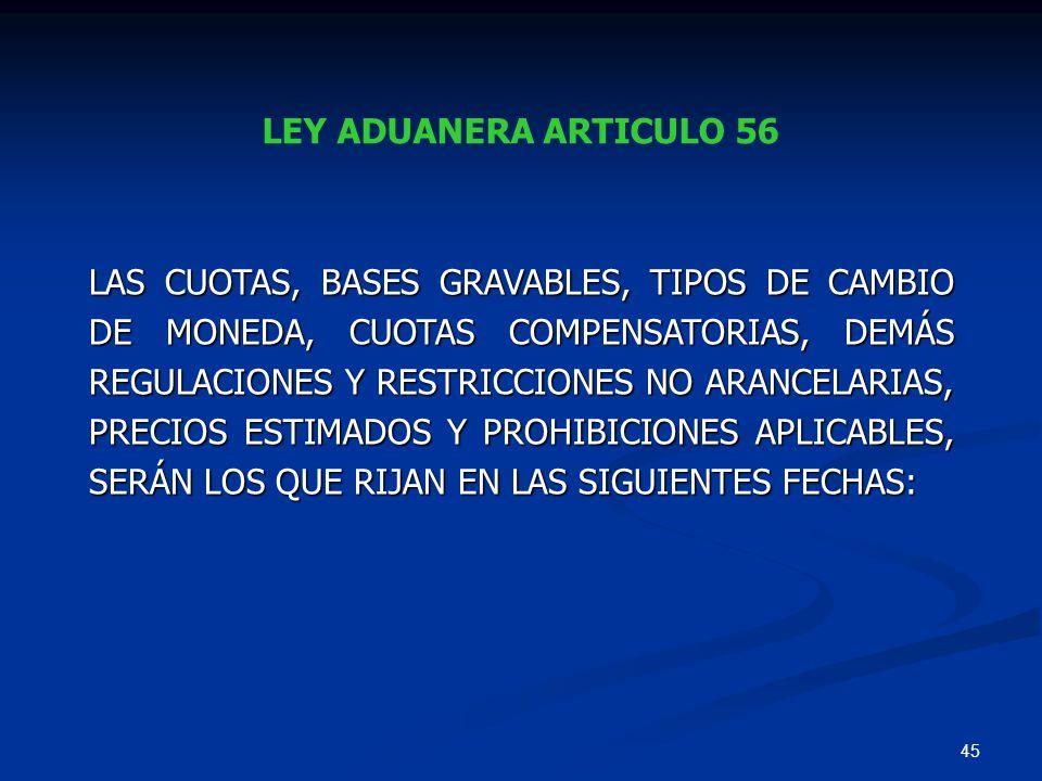 45 LEY ADUANERA ARTICULO 56 LAS CUOTAS, BASES GRAVABLES, TIPOS DE CAMBIO DE MONEDA, CUOTAS COMPENSATORIAS, DEMÁS REGULACIONES Y RESTRICCIONES NO ARANC